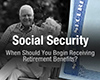 Social Security: When Should You Begin Receiving Retirement Benefits?